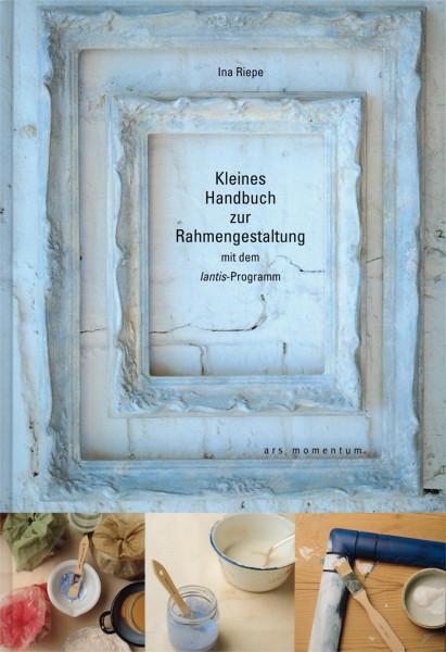 Kleines Handbuch zur Rahmengestaltung (Riepe, Ina) | Ars Momentum Kunstvlg.
