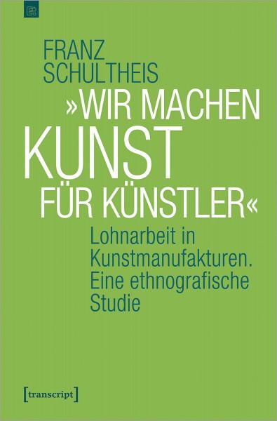 »Wir machen Kunst für Künstler« : Lohnarbeit in Kunstmanufakturen. Eine ethnografische Studie, Franz Schultheis