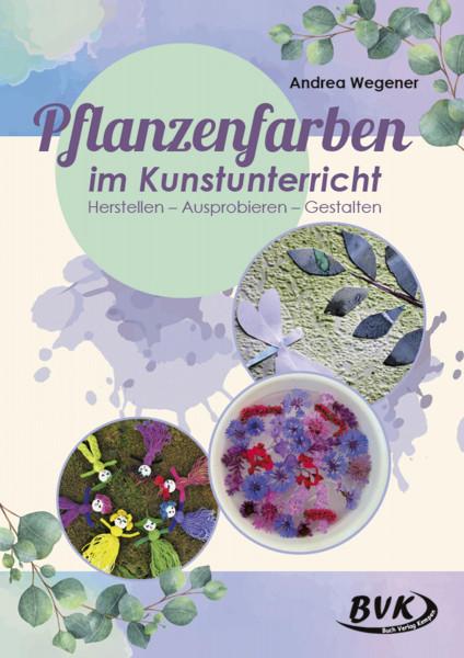 Pflanzenfarben im Kunstunterricht (Andrea Wegener) | BVK Buch Verlag Kempen